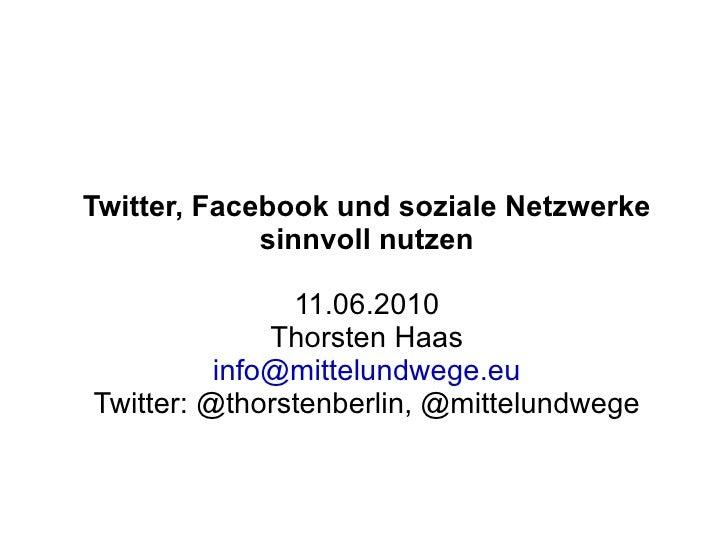 Twitter, Facebook und soziale Netzwerke sinnvoll nutzen 11.06.2010 Thorsten Haas [email_address] Twitter: @thorstenberlin,...