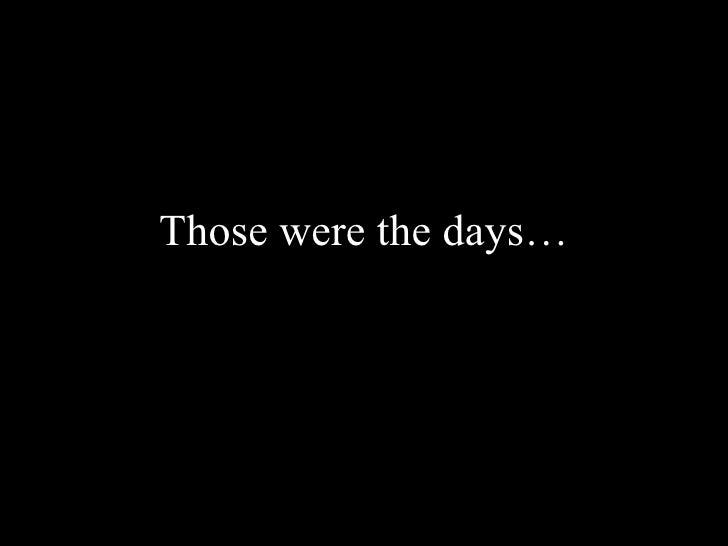 Those were the days…