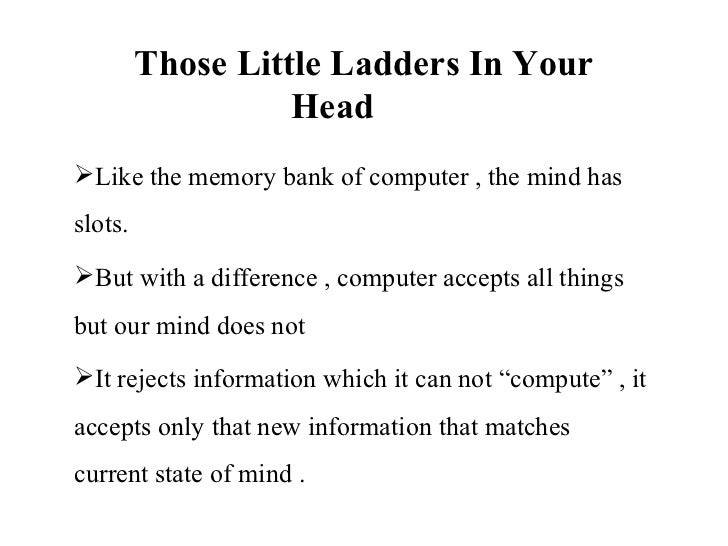 Those Little Ladders In Your                   HeadLike the memory bank of computer , the mind hasslots.But with a diffe...