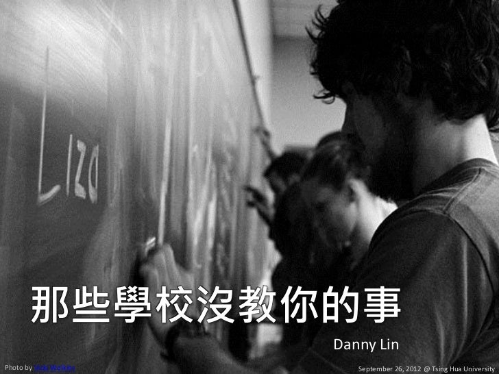 那些學校沒教你的事                         Danny LinPhoto by Vicki Wolkins      September 26, 2012 @ Tsing Hua University