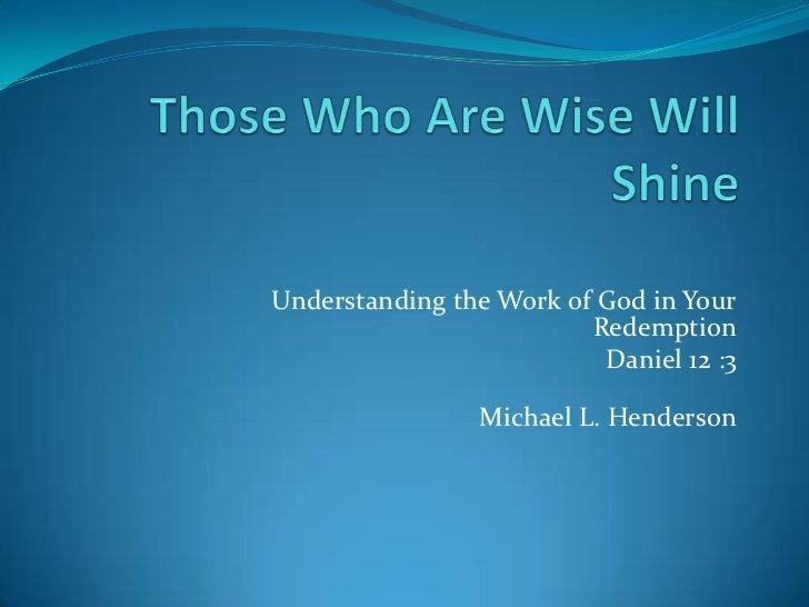 ! Those Who Are Wise WillShine <br />Understanding the Work of God in YourRedemption<br />Daniel 12 :3<br /> Michael L. He...