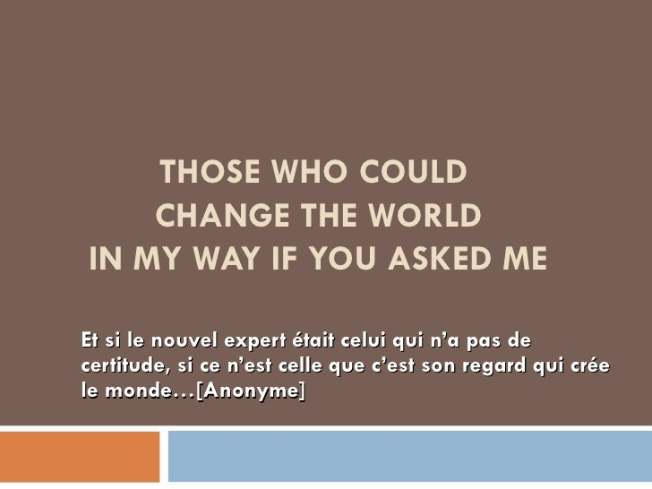THOSE WHO COULD  CHANGE THE WORLD IN MY WAY IF YOU ASKED ME Et si le nouvel expert était celui qui n'a pas de certitude, s...