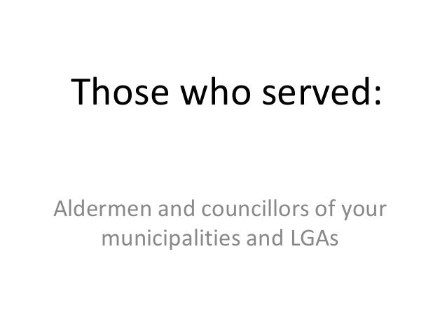 Those who served: Aldermen and councillors of your municipalities and LGAs