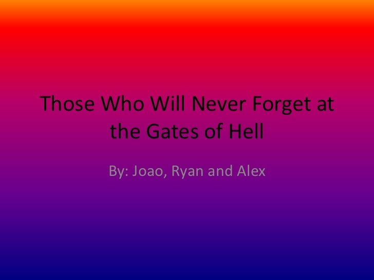 Those Who Will Never Forget at the Gates of Hell<br />By: Joao, Ryan and Alex<br />