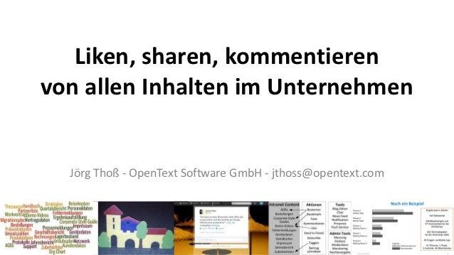 Liken, sharen, kommentierenvon allen Inhalten im Unternehmen  Jörg Thoß - OpenText Software GmbH - jthoss@opentext.com