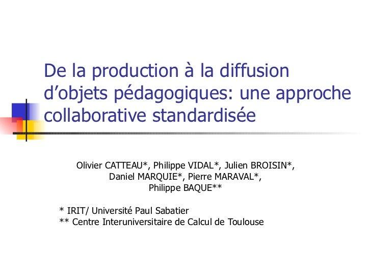 De la production à la diffusion d'objets pédagogiques: une approche collaborative standardisée Olivier CATTEAU*, Philippe ...