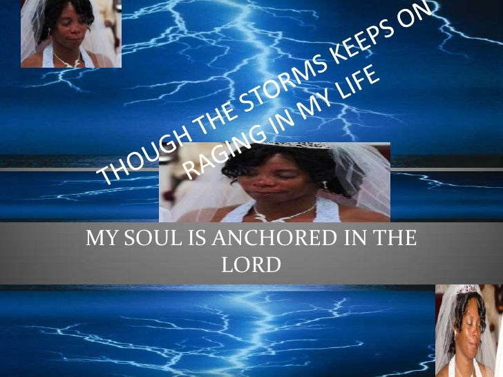 THOUGH THE STORMS KEEPS ON RAGING IN MY LIFE <br />MY SOUL IS ANCHORED IN THE LORD<br />