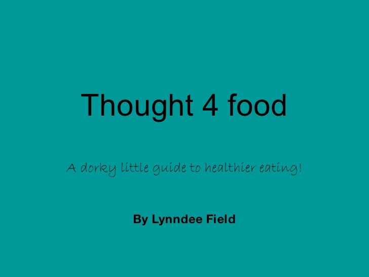 Thought 4 food A dorky little guide to healthier eating! By Lynndee Field