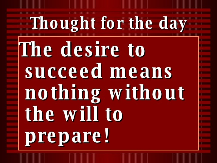 Thought for the day <ul><li>The desire to succeed means nothing without the will to prepare! </li></ul>
