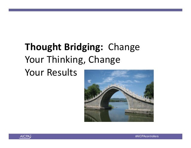 American Institute of CPAs #AICPAcontrollers ThoughtBridging:Change YourThinking,Change YourResults