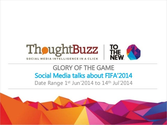GLORY OF THE GAME Social Media talks about FIFA'2014 Date Range 1st Jun'2014 to 14th Jul'2014