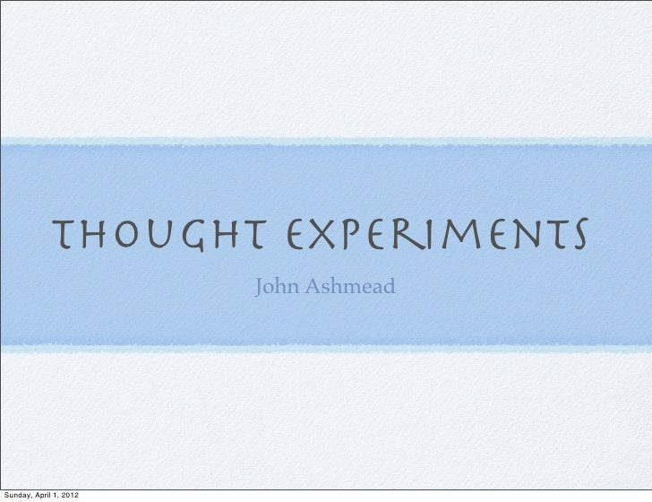 Thought Experiments                        John AshmeadSunday, April 1, 2012