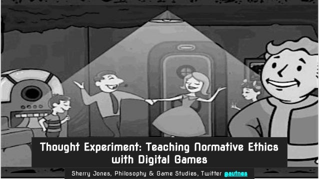 Sherry Jones, Philosophy & Game Studies, Twitter @autnes Thought Experiment: Teaching Normative Ethics with Digital Games