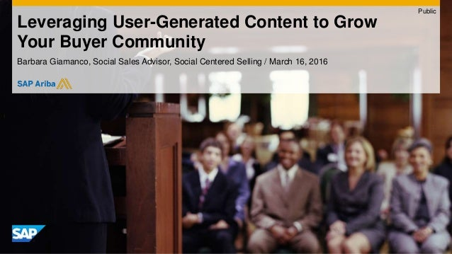 Leveraging User-Generated Content to Grow Your Buyer Community Barbara Giamanco, Social Sales Advisor, Social Centered Sel...