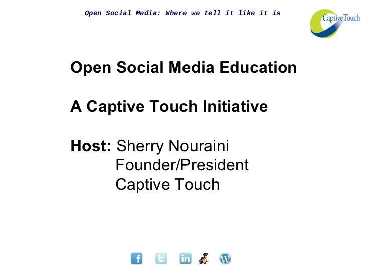 Open Social Media: Where we tell it like it isOpen Social Media EducationA Captive Touch InitiativeHost: Sherry Nouraini  ...