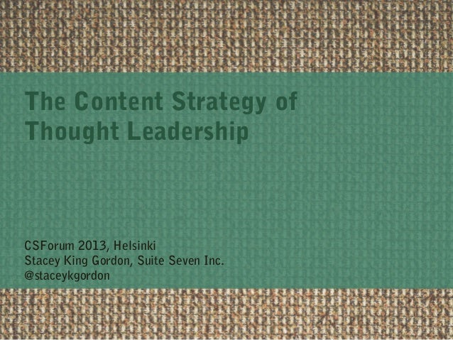 The Content Strategy of Thought Leadership CSForum 2013, Helsinki Stacey King Gordon, Suite Seven Inc. @staceykgordon