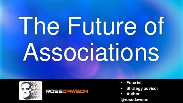 The Future of Associations  Futurist  Strategy advisor  Author @rossdawson