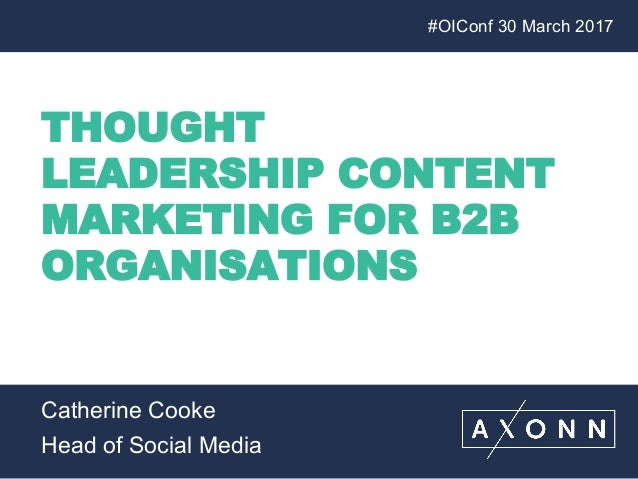 THOUGHT LEADERSHIP CONTENT MARKETING FOR B2B ORGANISATIONS #OIConf 30 March 2017 Catherine Cooke Head of Social Media