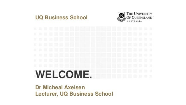 UQ Business School Dr Micheal Axelsen Lecturer, UQ Business School WELCOME.