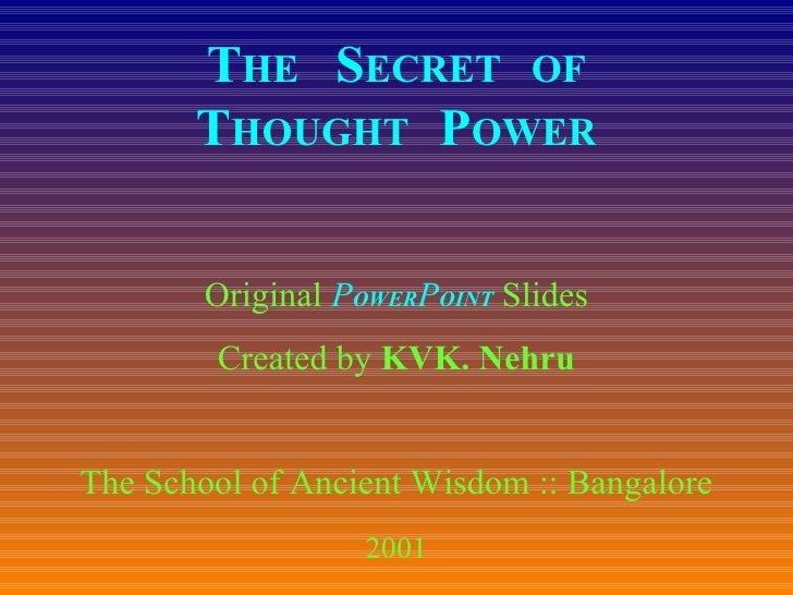 T HE  S ECRET  OF T HOUGHT  P OWER Original  P OWER P OINT  Slides Created by  KVK. Nehru The School of Ancient Wisdom :: ...