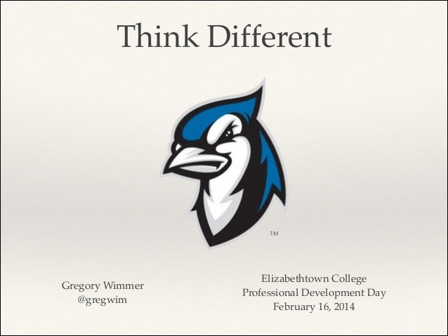 Think Different  Gregory Wimmer! @gregwim  Elizabethtown College! Professional Development Day! February 16, 2014