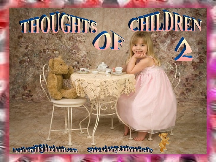 THOUGHTS OF CHILDREN [email_address] Slides change automatically 2