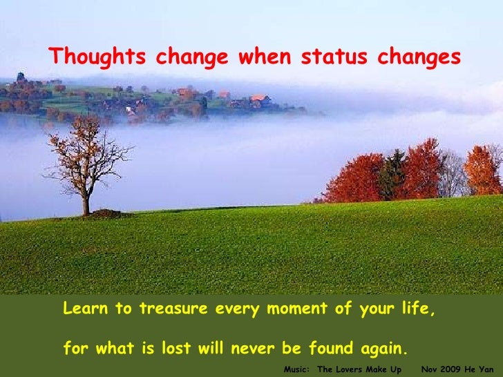Thoughts change when status changes Learn to treasure every moment of your life,  for what is lost will never be found aga...