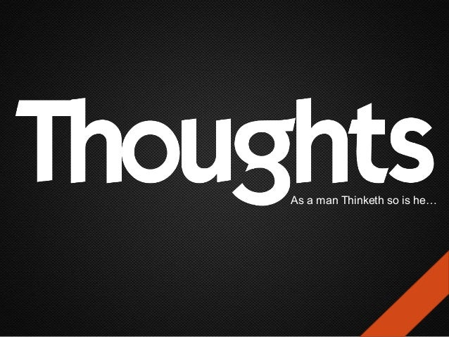 As a man Thinketh so is he…