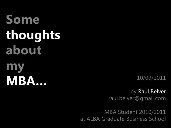 Some<br />thoughts<br />about <br />my <br />MBA…<br />10/09/2011<br />by Raul Belver<br />raul.belver@gmail.com<br />MBA ...