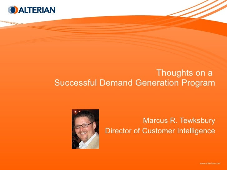 Thoughts on a  Successful Demand Generation Program Marcus R. Tewksbury Director of Customer Intelligence