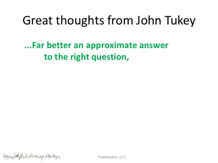 Great thoughts from John Tukey...Far better an approximate answer      to the right question,                 Freakalytics...