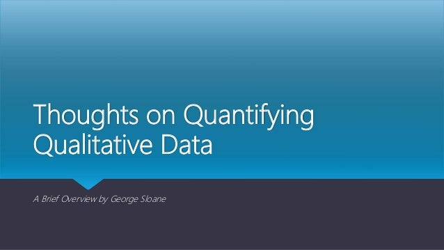 Thoughts on Quantifying Qualitative Data A Brief Overview by George Sloane