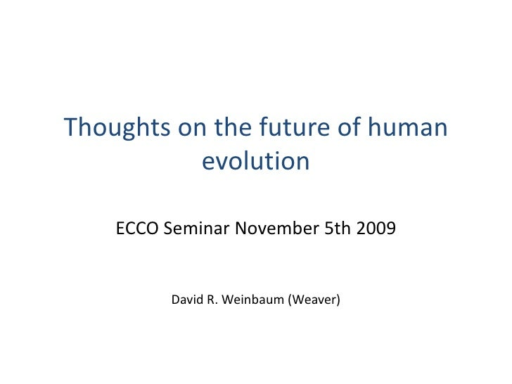 Thoughts on the future of human evolution<br />ECCO Seminar November 5th 2009<br />David R. Weinbaum (Weaver)<br />
