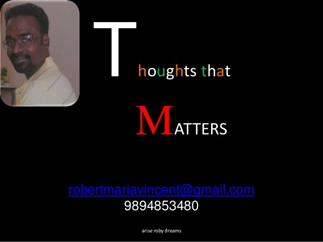 Thoughts that MATTERS robertmariavincent@gmail.com 9894853480 arise roby dreams