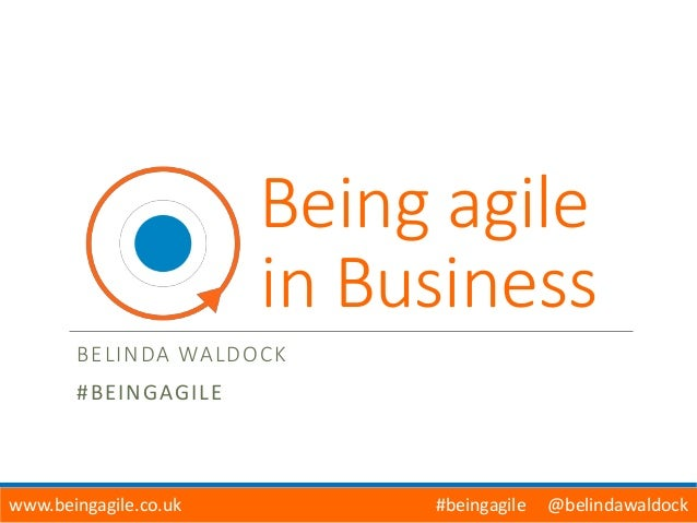 Being agile in Business BELINDA WALDOCK #BEINGAGILE www.beingagile.co.uk #beingagile @belindawaldock