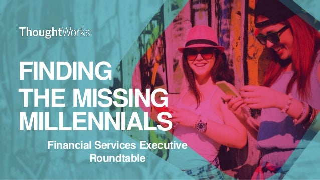 FINDING THE MISSING MILLENNIALS Financial Services Executive Roundtable