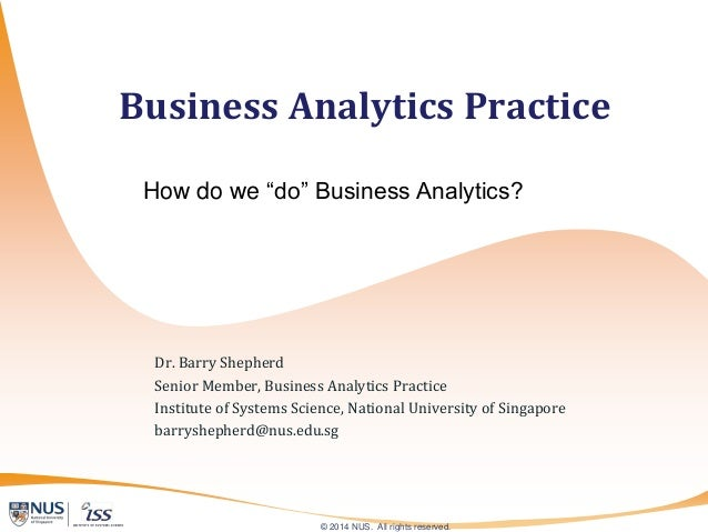 © 2014 NUS. All rights reserved. Dr. Barry Shepherd Senior Member, Business Analytics Practice Institute of Systems Scienc...