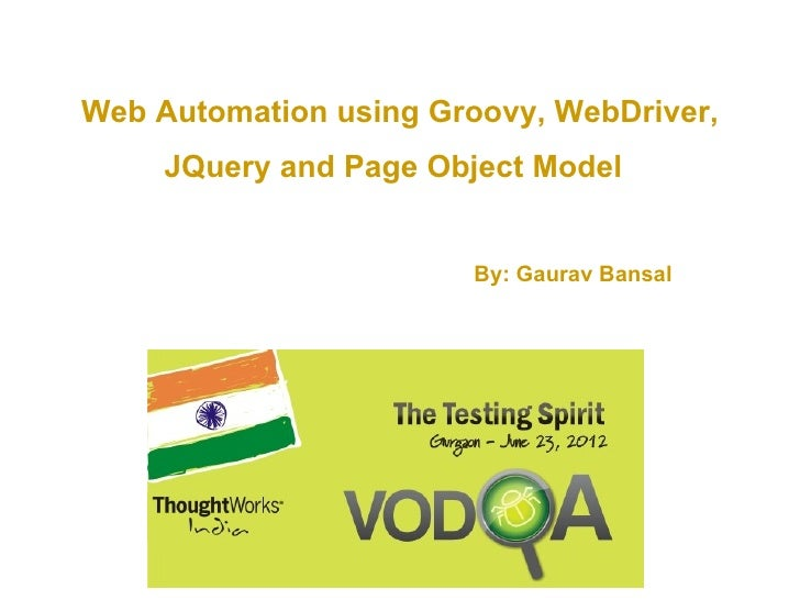 Web Automation using Groovy, WebDriver,     JQuery and Page Object Model                        By: Gaurav Bansal