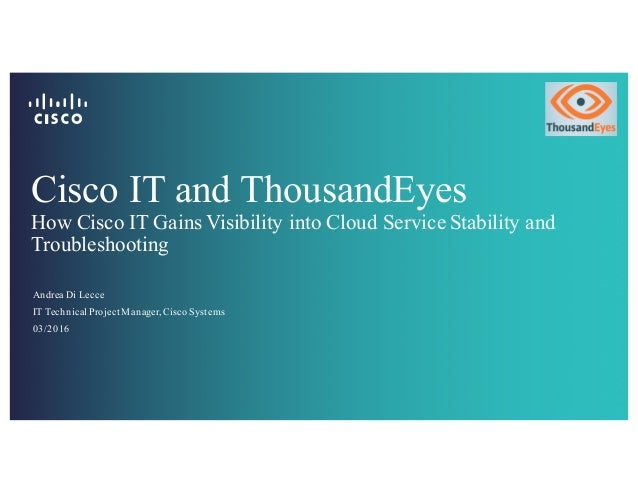 Cisco IT and ThousandEyes How Cisco IT Gains Visibility into Cloud Service Stability and Troubleshooting Andrea Di Lecce I...