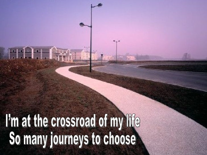 I'm at the crossroad of my life So many journeys to choose
