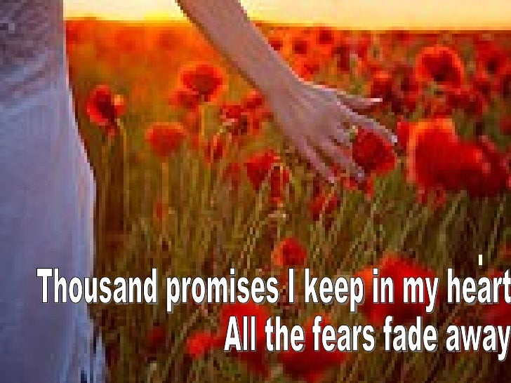 Thousand promises I keep in my heart All the fears fade away