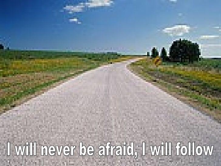I will never be afraid, I will follow