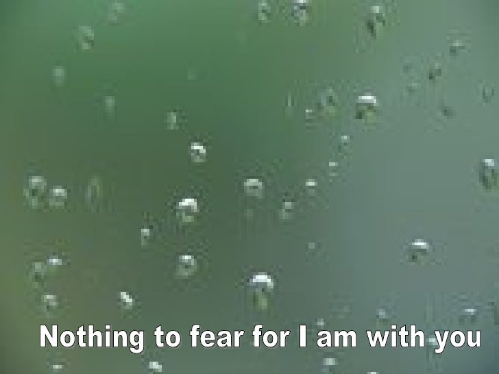 Nothing to fear for I am with you