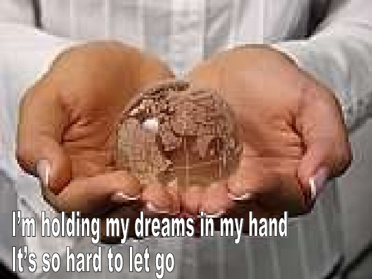 I'm holding my dreams in my hand It's so hard to let go