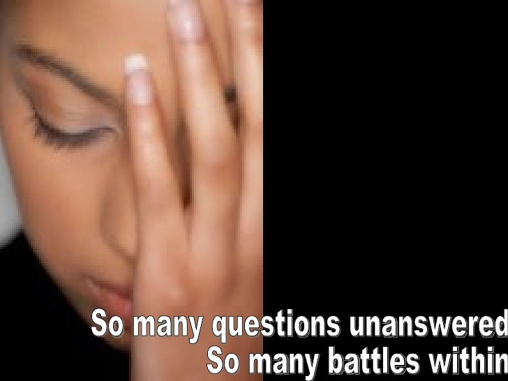 So many questions unanswered So many battles within