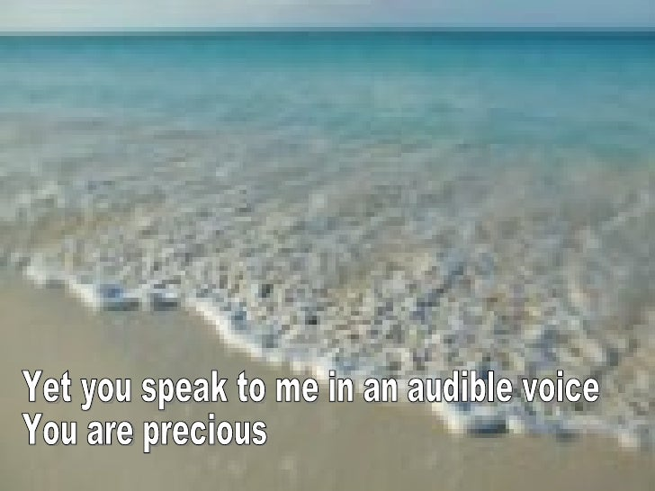 Yet you speak to me in an audible voice You are precious