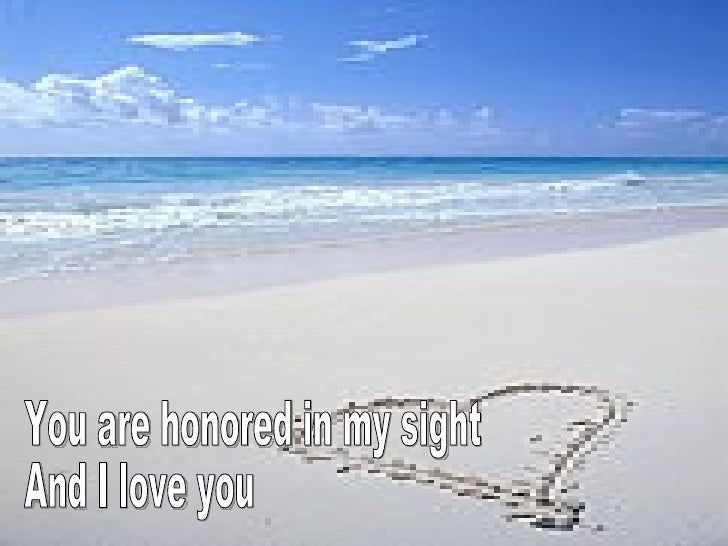 You are honored in my sight And I love you