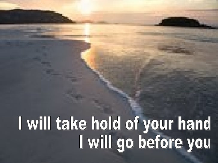 I will take hold of your hand I will go before you