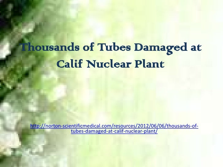 Thousands of Tubes Damaged at     Calif Nuclear Plant http://norton-scientificmedical.com/resources/2012/06/06/thousands-o...