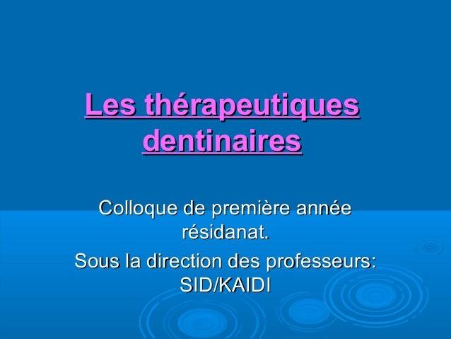 Les thérapeutiquesLes thérapeutiques dentinairesdentinaires Colloque de première annéeColloque de première année résidanat...
